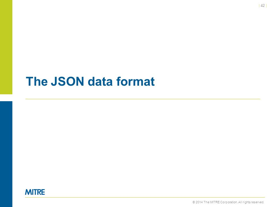 © 2014 The MITRE Corporation. All rights reserved. | 42 | The JSON data format