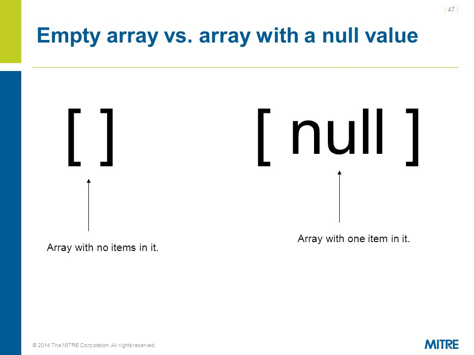| 47 | © 2014 The MITRE Corporation. All rights reserved. Empty array vs. array with a null value [ ] [ null ] Array with no items in it. Array with o