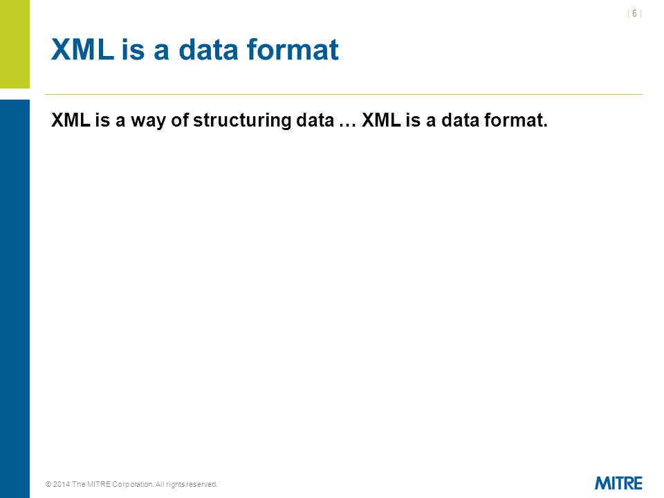 | 6 || 6 | © 2014 The MITRE Corporation. All rights reserved. XML is a data format XML is a way of structuring data … XML is a data format.