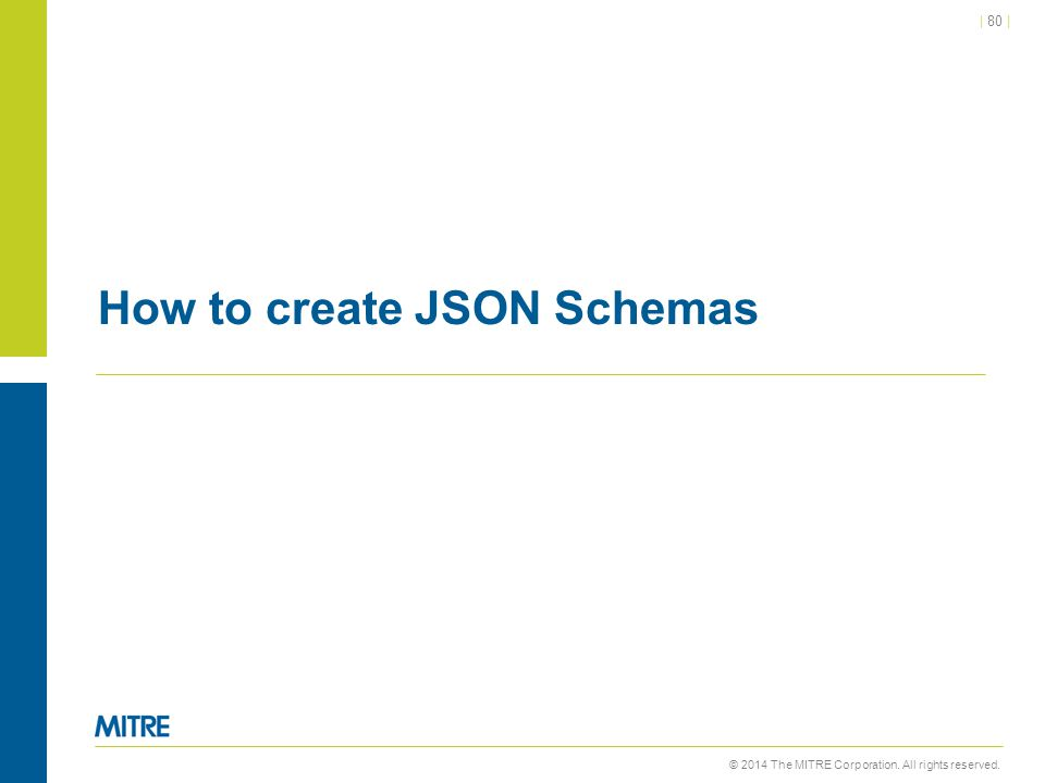 © 2014 The MITRE Corporation. All rights reserved. | 80 | How to create JSON Schemas