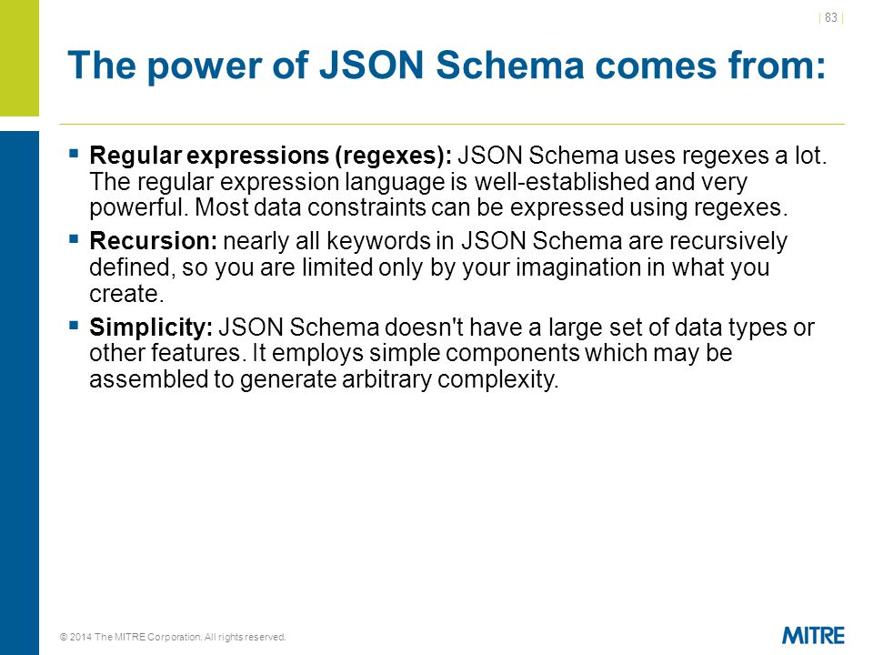 | 83 | © 2014 The MITRE Corporation. All rights reserved. The power of JSON Schema comes from:  Regular expressions (regexes): JSON Schema uses regex
