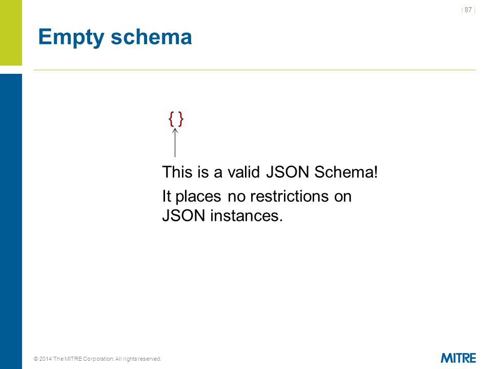 | 87 | © 2014 The MITRE Corporation. All rights reserved. Empty schema { } This is a valid JSON Schema! It places no restrictions on JSON instances.