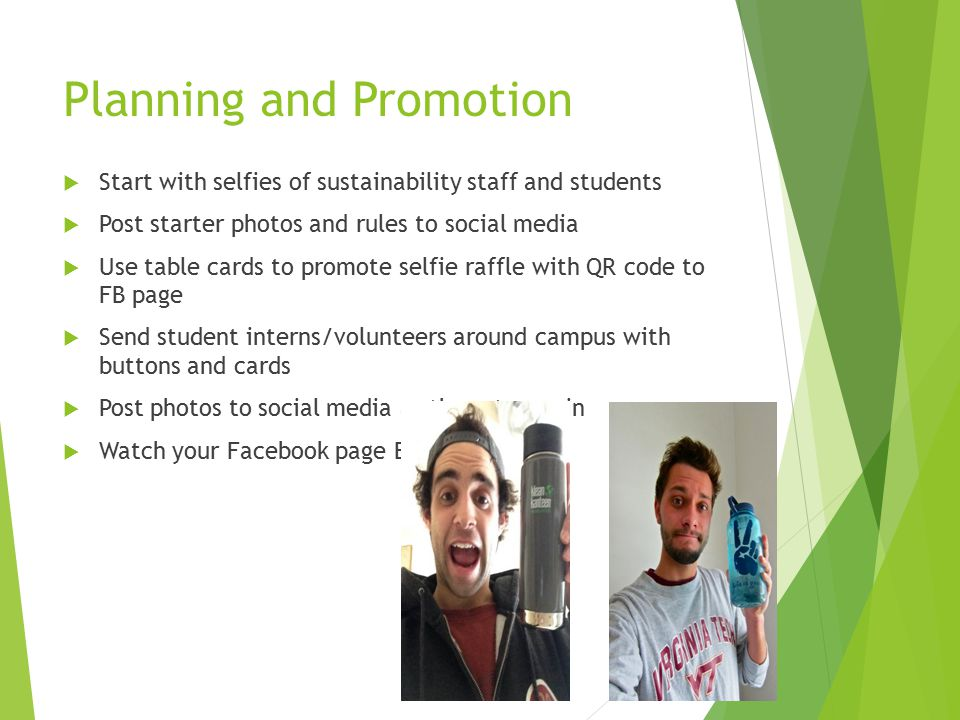 Planning and Promotion  Start with selfies of sustainability staff and students  Post starter photos and rules to social media  Use table cards to promote selfie raffle with QR code to FB page  Send student interns/volunteers around campus with buttons and cards  Post photos to social media as they stream in  Watch your Facebook page BLOW UP