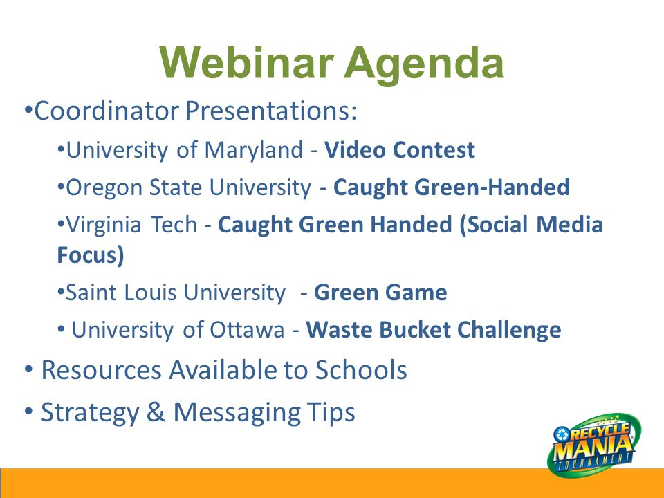 Webinar Agenda Coordinator Presentations: University of Maryland - Video Contest Oregon State University - Caught Green-Handed Virginia Tech - Caught Green Handed (Social Media Focus) Saint Louis University - Green Game University of Ottawa - Waste Bucket Challenge Resources Available to Schools Strategy & Messaging Tips