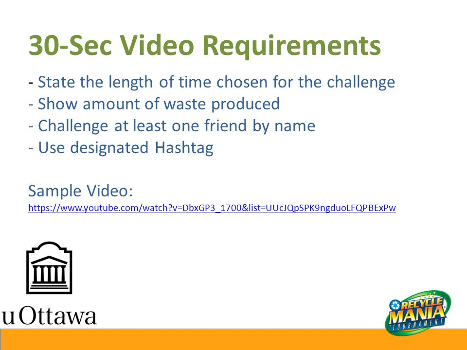 30-Sec Video Requirements - State the length of time chosen for the challenge - Show amount of waste produced - Challenge at least one friend by name - Use designated Hashtag Sample Video: https://www.youtube.com/watch v=DbxGP3_1700&list=UUcJQpSPK9ngduoLFQPBExPw https://www.youtube.com/watch v=DbxGP3_1700&list=UUcJQpSPK9ngduoLFQPBExPw
