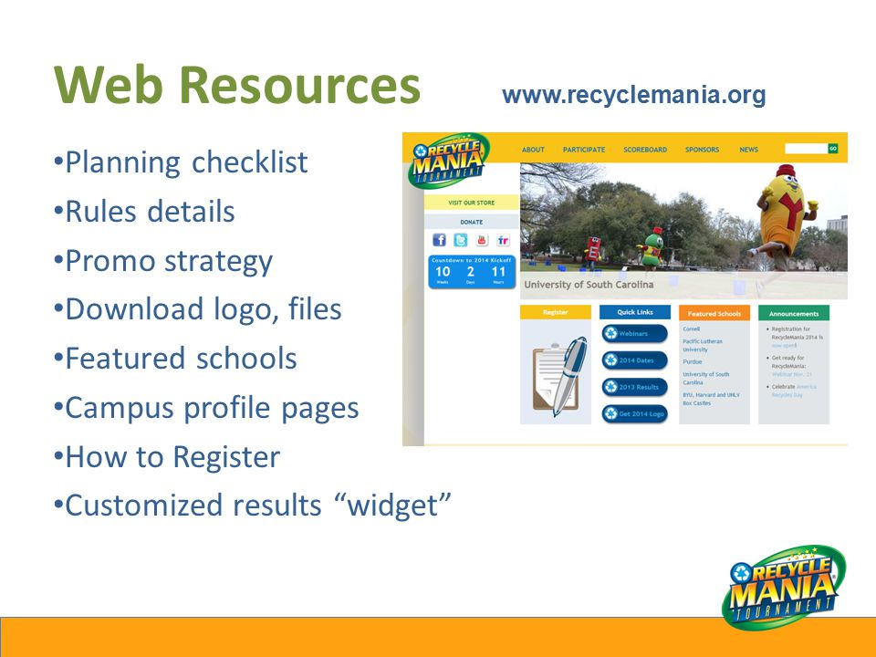 Web Resources www.recyclemania.org Planning checklist Rules details Promo strategy Download logo, files Featured schools Campus profile pages How to Register Customized results widget