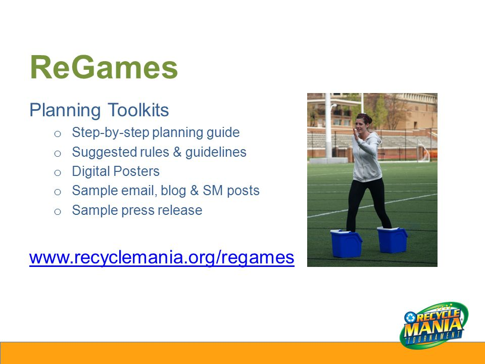 ReGames Planning Toolkits o Step-by-step planning guide o Suggested rules & guidelines o Digital Posters o Sample email, blog & SM posts o Sample press release www.recyclemania.org/regames