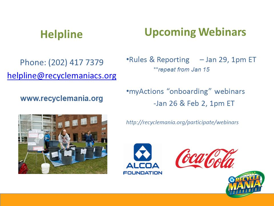 Helpline Phone: (202) 417 7379 helpline@recyclemaniacs.org www.recyclemania.org Upcoming Webinars Rules & Reporting – Jan 29, 1pm ET **repeat from Jan 15 myActions onboarding webinars -Jan 26 & Feb 2, 1pm ET http://recyclemania.org/participate/webinars