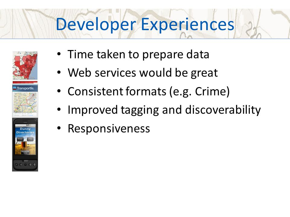 Developer Experiences Time taken to prepare data Web services would be great Consistent formats (e.g. Crime) Improved tagging and discoverability Resp