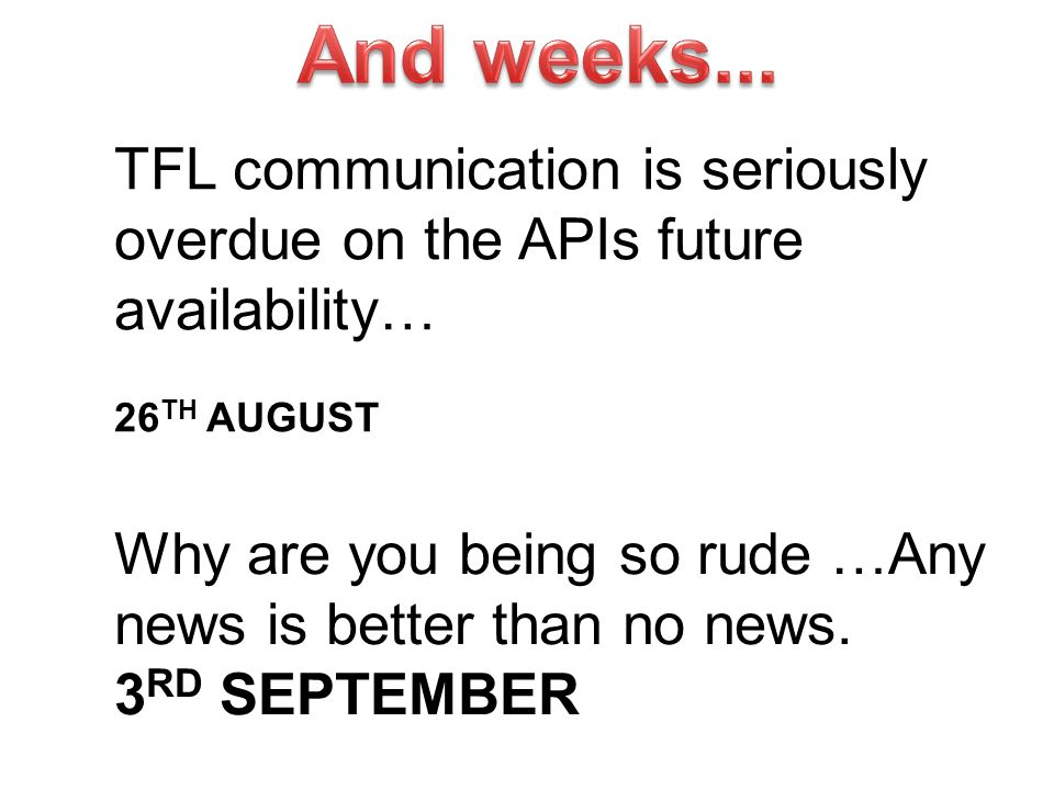 TFL communication is seriously overdue on the APIs future availability… 26 TH AUGUST Why are you being so rude …Any news is better than no news. 3 RD
