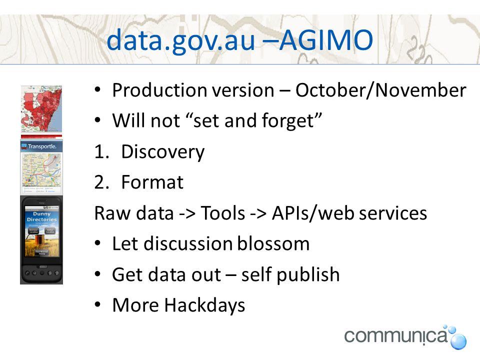"data.gov.au –AGIMO Production version – October/November Will not ""set and forget"" 1.Discovery 2.Format Raw data -> Tools -> APIs/web services Let dis"