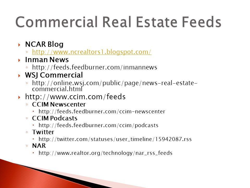  NCAR Blog ◦ http://www.ncrealtors1.blogspot.com/ http://www.ncrealtors1.blogspot.com/  Inman News ◦ http://feeds.feedburner.com/inmannews  WSJ Commercial ◦ http://online.wsj.com/public/page/news-real-estate- commercial.html  http://www.ccim.com/feeds ◦ CCIM Newscenter  http://feeds.feedburner.com/ccim-newscenter ◦ CCIM Podcasts  http://feeds.feedburner.com/ccim/podcasts ◦ Twitter  http://twitter.com/statuses/user_timeline/15942087.rss ◦ NAR  http://www.realtor.org/technology/nar_rss_feeds
