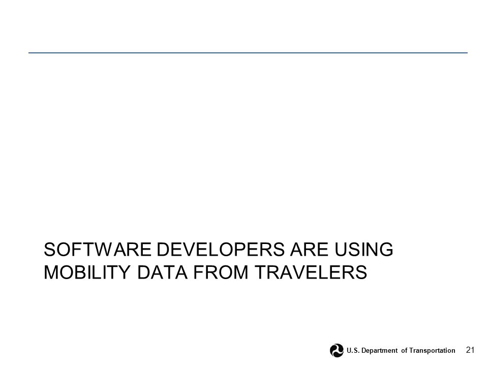 21 U.S. Department of Transportation SOFTWARE DEVELOPERS ARE USING MOBILITY DATA FROM TRAVELERS