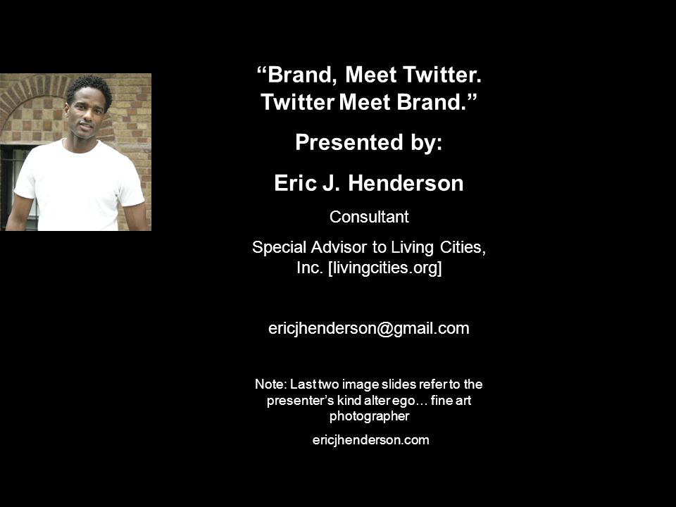 """Brand, Meet Twitter. Twitter Meet Brand."" Presented by: Eric J. Henderson Consultant Special Advisor to Living Cities, Inc. [livingcities.org] ericjh"
