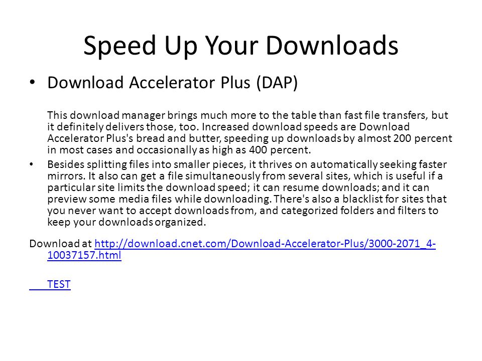 Speed Up Your Downloads Download Accelerator Plus (DAP) This download manager brings much more to the table than fast file transfers, but it definitely delivers those, too.