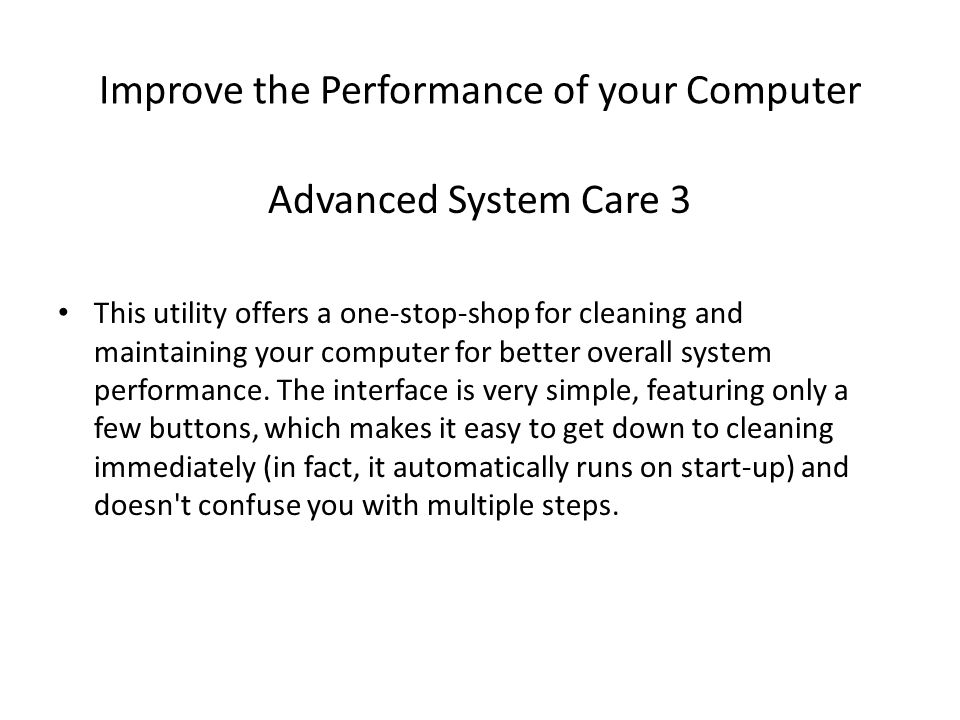 Improve the Performance of your Computer Advanced System Care 3 This utility offers a one-stop-shop for cleaning and maintaining your computer for better overall system performance.