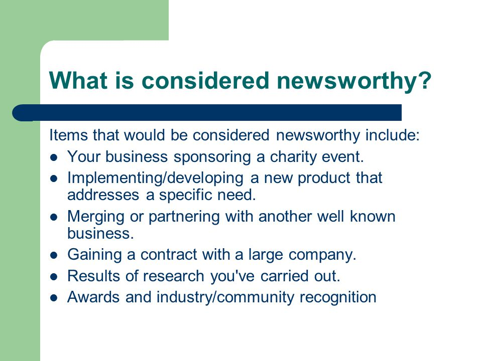 What is considered newsworthy? Items that would be considered newsworthy include: Your business sponsoring a charity event. Implementing/developing a