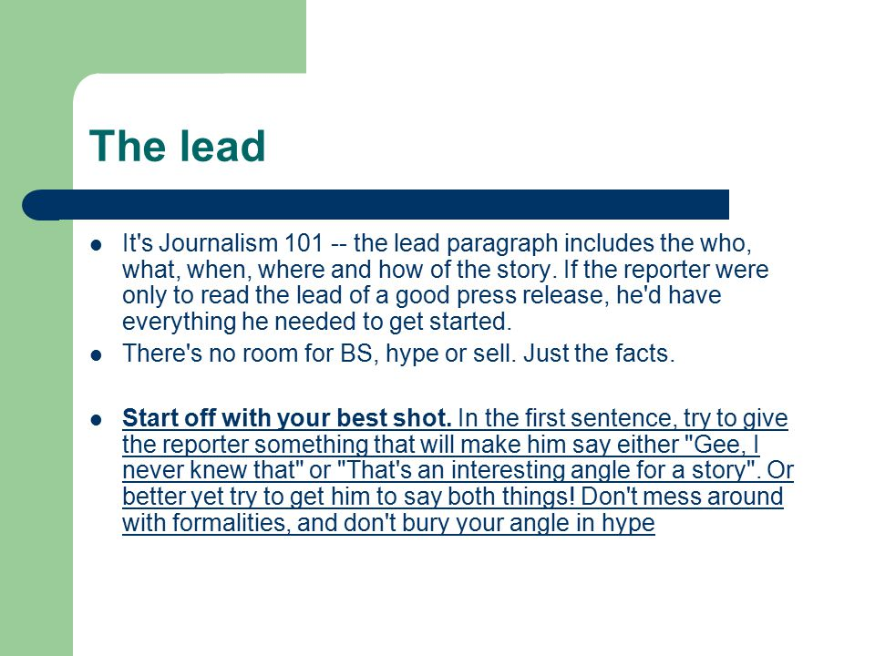 The lead It's Journalism 101 -- the lead paragraph includes the who, what, when, where and how of the story. If the reporter were only to read the lea