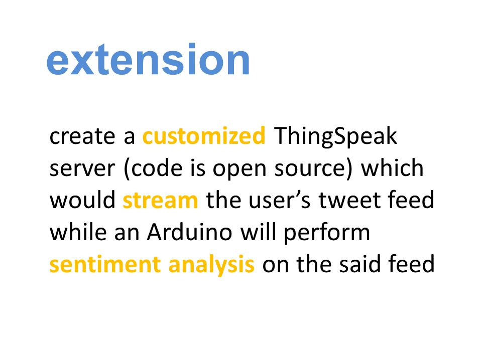 extension create a customized ThingSpeak server (code is open source) which would stream the user's tweet feed while an Arduino will perform sentiment