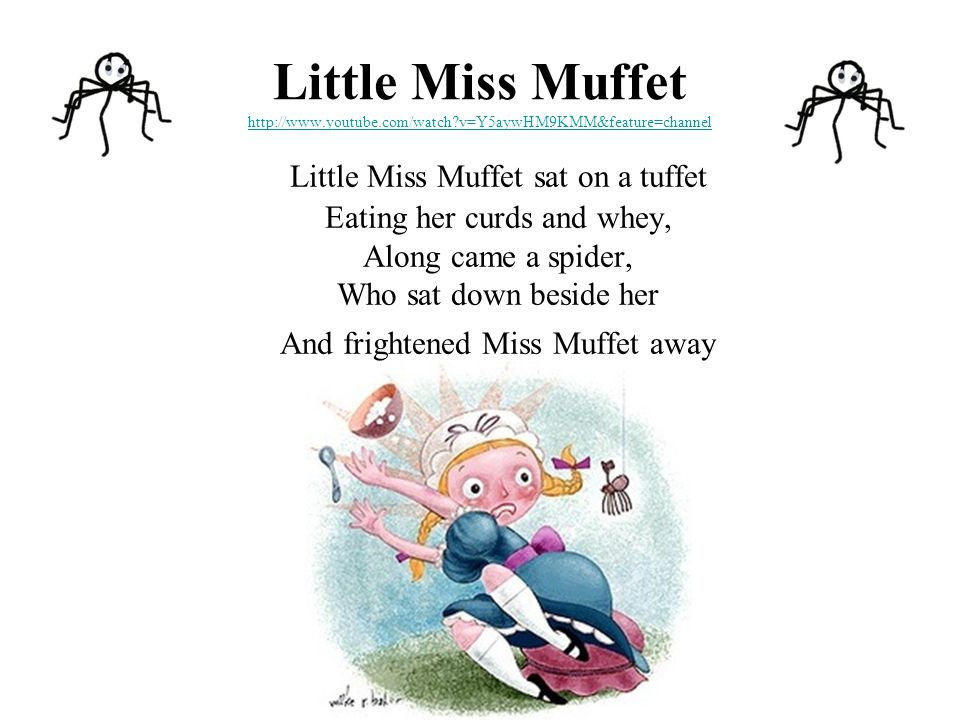 Little Miss Muffet http://www.youtube.com/watch v=Y5aywHM9KMM&feature=channel http://www.youtube.com/watch v=Y5aywHM9KMM&feature=channel Little Miss Muffet sat on a tuffet Eating her curds and whey, Along came a spider, Who sat down beside her And frightened Miss Muffet away