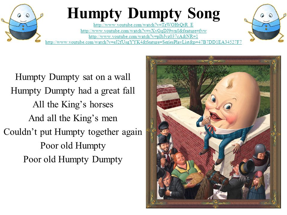 Humpty Dumpty Song http://www.youtube.com/watch v=TzWOHtQtR_E http://www.youtube.com/watch v=yXyGqDJ9wn0&feature=fvw http://www.youtube.com/watch v=pIbJyz037cA&NR=1 http://www.youtube.com/watch v=eJ2fUsgYYK4&feature=SeriesPlayList&p=47B7DD1EA34527F7 http://www.youtube.com/watch v=TzWOHtQtR_E http://www.youtube.com/watch v=yXyGqDJ9wn0&feature=fvw http://www.youtube.com/watch v=pIbJyz037cA&NR=1 http://www.youtube.com/watch v=eJ2fUsgYYK4&feature=SeriesPlayList&p=47B7DD1EA34527F7 Humpty Dumpty sat on a wall Humpty Dumpty had a great fall All the King's horses And all the King's men Couldn't put Humpty together again Poor old Humpty Poor old Humpty Dumpty