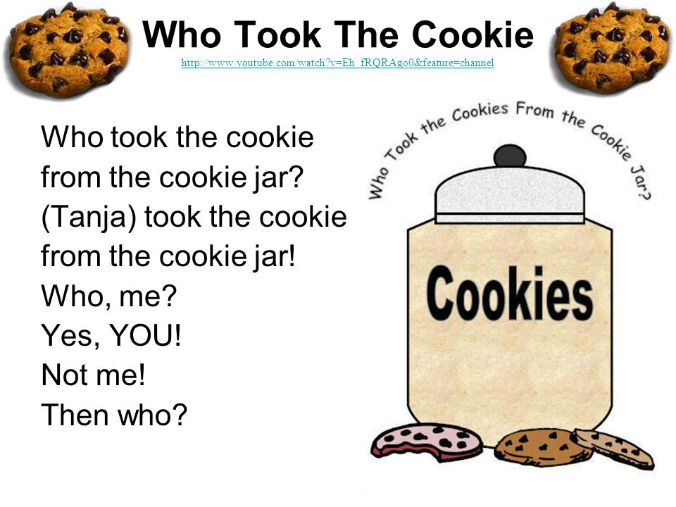 Who Took The Cookie http://www.youtube.com/watch v=Eh_fRQRAgo0&feature=channel http://www.youtube.com/watch v=Eh_fRQRAgo0&feature=channel Who took the cookie from the cookie jar.