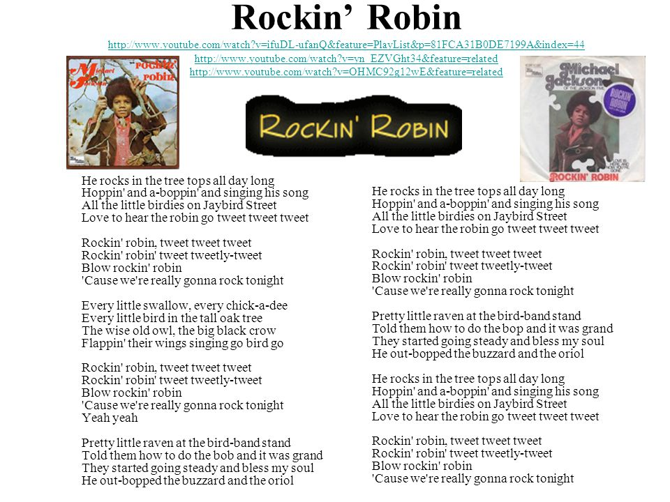 Rockin' Robin http://www.youtube.com/watch v=ifuDL-ufanQ&feature=PlayList&p=81FCA31B0DE7199A&index=44 http://www.youtube.com/watch v=yn_EZVGht34&feature=related http://www.youtube.com/watch v=OHMC92g12wE&feature=related http://www.youtube.com/watch v=ifuDL-ufanQ&feature=PlayList&p=81FCA31B0DE7199A&index=44 http://www.youtube.com/watch v=yn_EZVGht34&feature=related http://www.youtube.com/watch v=OHMC92g12wE&feature=related He rocks in the tree tops all day long Hoppin and a-boppin and singing his song All the little birdies on Jaybird Street Love to hear the robin go tweet tweet tweet Rockin robin, tweet tweet tweet Rockin robin tweet tweetly-tweet Blow rockin robin Cause we re really gonna rock tonight Every little swallow, every chick-a-dee Every little bird in the tall oak tree The wise old owl, the big black crow Flappin their wings singing go bird go Rockin robin, tweet tweet tweet Rockin robin tweet tweetly-tweet Blow rockin robin Cause we re really gonna rock tonight Yeah yeah Pretty little raven at the bird-band stand Told them how to do the bob and it was grand They started going steady and bless my soul He out-bopped the buzzard and the oriol He rocks in the tree tops all day long Hoppin and a-boppin and singing his song All the little birdies on Jaybird Street Love to hear the robin go tweet tweet tweet Rockin robin, tweet tweet tweet Rockin robin tweet tweetly-tweet Blow rockin robin Cause we re really gonna rock tonight Pretty little raven at the bird-band stand Told them how to do the bop and it was grand They started going steady and bless my soul He out-bopped the buzzard and the oriol He rocks in the tree tops all day long Hoppin and a-boppin and singing his song All the little birdies on Jaybird Street Love to hear the robin go tweet tweet tweet Rockin robin, tweet tweet tweet Rockin robin tweet tweetly-tweet Blow rockin robin Cause we re really gonna rock tonight