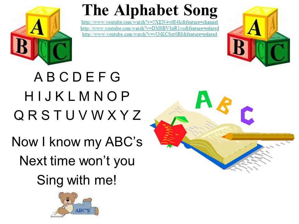 The Alphabet Song http://www.youtube.com/watch v=5XEN4vtH4Ic&feature=channel http://www.youtube.com/watch v=DM8BV8zR1vo&feature=related http://www.youtube.com/watch v=vUtKCSxt0R8&feature=related http://www.youtube.com/watch v=5XEN4vtH4Ic&feature=channel http://www.youtube.com/watch v=DM8BV8zR1vo&feature=related http://www.youtube.com/watch v=vUtKCSxt0R8&feature=related A B C D E F G H I J K L M N O P Q R S T U V W X Y Z Now I know my ABC's Next time won't you Sing with me!
