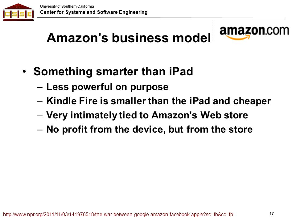University of Southern California Center for Systems and Software Engineering Amazon s business model Something smarter than iPad –Less powerful on purpose –Kindle Fire is smaller than the iPad and cheaper –Very intimately tied to Amazon s Web store –No profit from the device, but from the store 17 http://www.npr.org/2011/11/03/141976518/the-war-between-google-amazon-facebook-apple?sc=fb&cc=fp