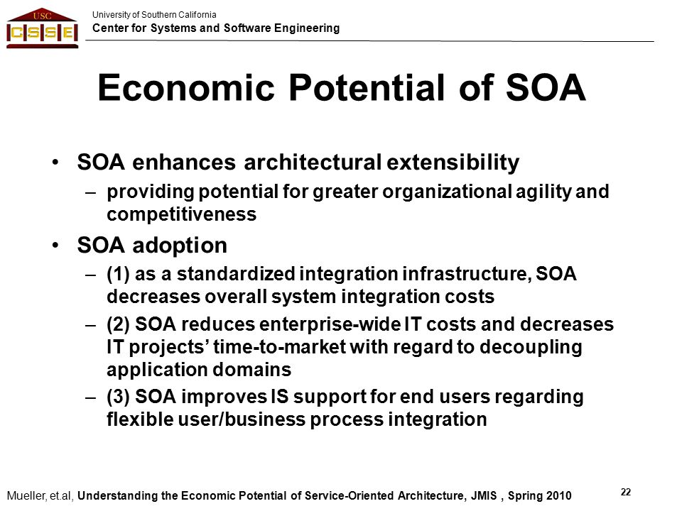 University of Southern California Center for Systems and Software Engineering Economic Potential of SOA SOA enhances architectural extensibility –providing potential for greater organizational agility and competitiveness SOA adoption –(1) as a standardized integration infrastructure, SOA decreases overall system integration costs –(2) SOA reduces enterprise-wide IT costs and decreases IT projects' time-to-market with regard to decoupling application domains –(3) SOA improves IS support for end users regarding flexible user/business process integration 22 Mueller, et.al, Understanding the Economic Potential of Service-Oriented Architecture, JMIS, Spring 2010