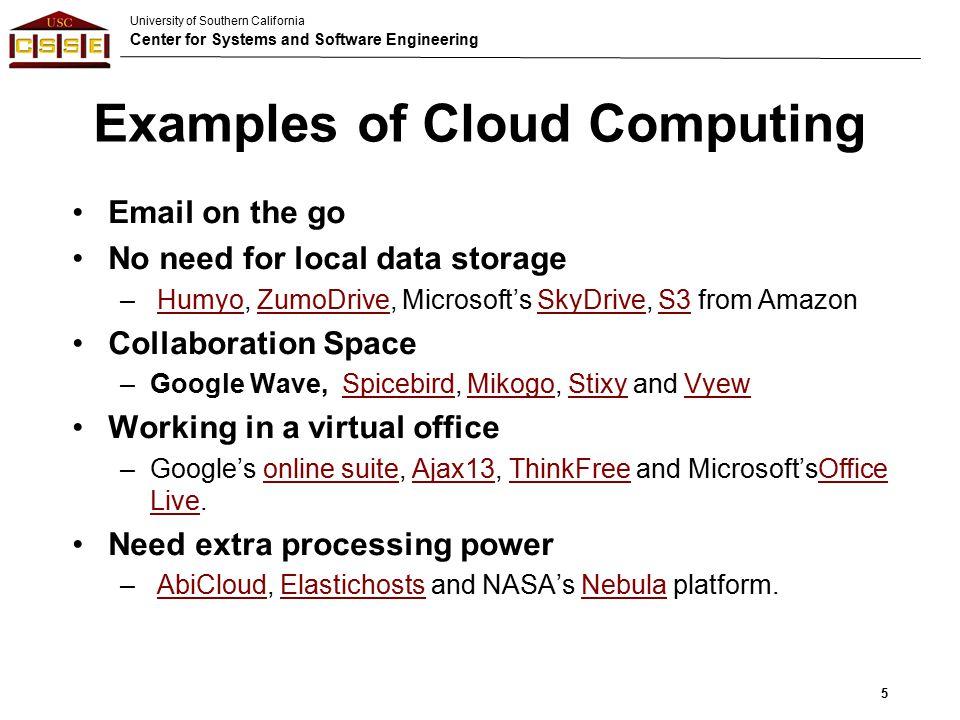 University of Southern California Center for Systems and Software Engineering Examples of Cloud Computing Email on the go No need for local data storage – Humyo, ZumoDrive, Microsoft's SkyDrive, S3 from AmazonHumyoZumoDriveSkyDriveS3 Collaboration Space –Google Wave, Spicebird, Mikogo, Stixy and VyewSpicebirdMikogoStixyVyew Working in a virtual office –Google's online suite, Ajax13, ThinkFree and Microsoft'sOffice Live.online suiteAjax13ThinkFreeOffice Live Need extra processing power – AbiCloud, Elastichosts and NASA's Nebula platform.AbiCloudElastichostsNebula 5