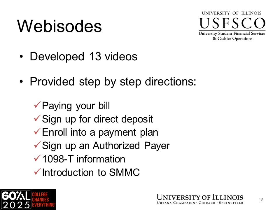 Webisodes Developed 13 videos Provided step by step directions: Paying your bill Sign up for direct deposit Enroll into a payment plan Sign up an Authorized Payer 1098-T information Introduction to SMMC USFSCO 18