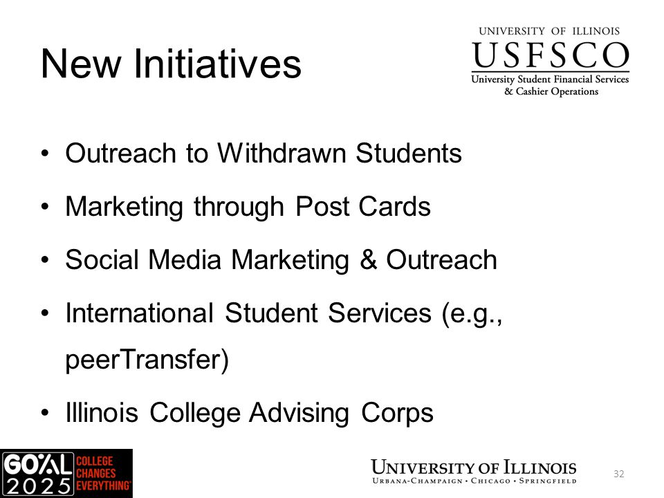 New Initiatives Outreach to Withdrawn Students Marketing through Post Cards Social Media Marketing & Outreach International Student Services (e.g., peerTransfer) Illinois College Advising Corps USFSCO 32