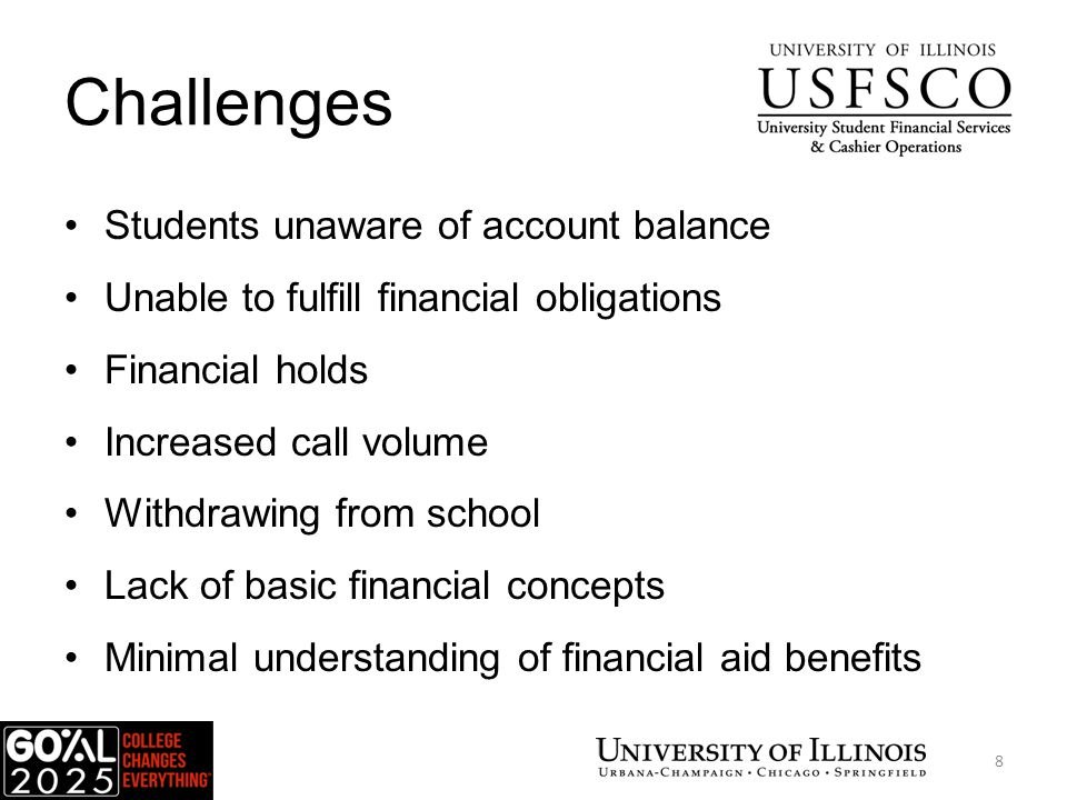Challenges Students unaware of account balance Unable to fulfill financial obligations Financial holds Increased call volume Withdrawing from school Lack of basic financial concepts Minimal understanding of financial aid benefits USFSCO 8