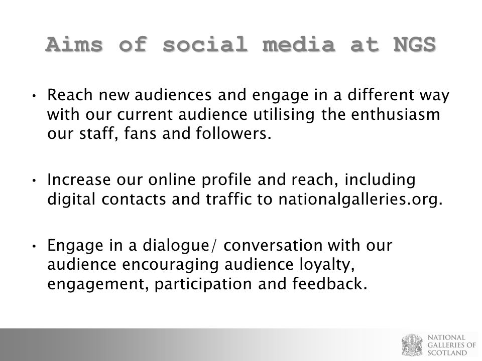 Aims of social media at NGS Reach new audiences and engage in a different way with our current audience utilising the enthusiasm our staff, fans and followers.