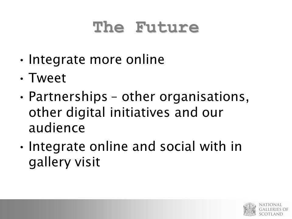 The Future Integrate more online Tweet Partnerships – other organisations, other digital initiatives and our audience Integrate online and social with in gallery visit