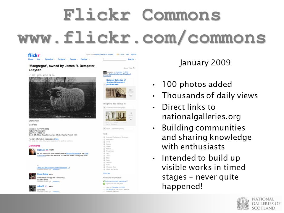 Flickr Commons www.flickr.com/commons January 2009 100 photos added Thousands of daily views Direct links to nationalgalleries.org Building communities and sharing knowledge with enthusiasts Intended to build up visible works in timed stages – never quite happened!