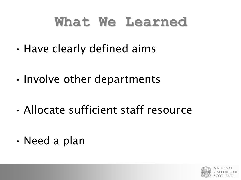 What We Learned Have clearly defined aims Involve other departments Allocate sufficient staff resource Need a plan