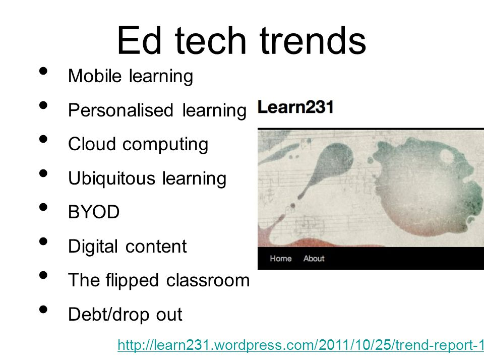 Ed tech trends Mobile learning Personalised learning Cloud computing Ubiquitous learning BYOD Digital content The flipped classroom Debt/drop out http://learn231.wordpress.com/2011/10/25/trend-report-1/