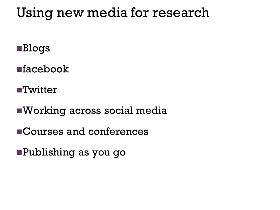 20 Using new media for research Blogs facebook Twitter Working across social media Courses and conferences Publishing as you go