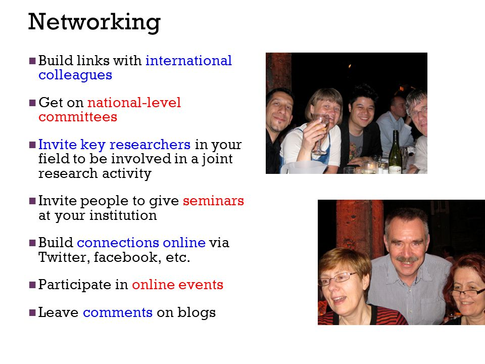 Networking Build links with international colleagues Get on national-level committees Invite key researchers in your field to be involved in a joint research activity Invite people to give seminars at your institution Build connections online via Twitter, facebook, etc.