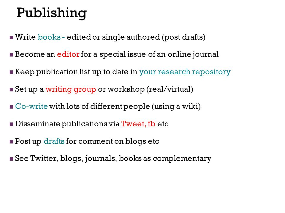 Publishing Write books - edited or single authored (post drafts) Become an editor for a special issue of an online journal Keep publication list up to date in your research repository Set up a writing group or workshop (real/virtual) Co-write with lots of different people (using a wiki) Disseminate publications via Tweet, fb etc Post up drafts for comment on blogs etc See Twitter, blogs, journals, books as complementary