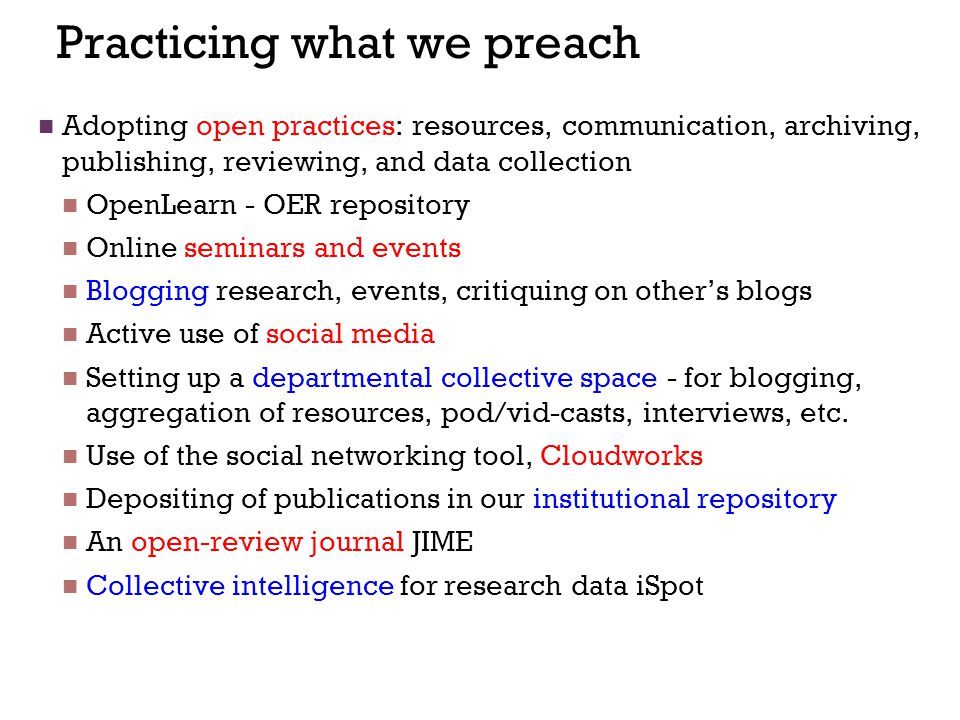 Practicing what we preach Adopting open practices: resources, communication, archiving, publishing, reviewing, and data collection OpenLearn - OER repository Online seminars and events Blogging research, events, critiquing on other's blogs Active use of social media Setting up a departmental collective space - for blogging, aggregation of resources, pod/vid-casts, interviews, etc.