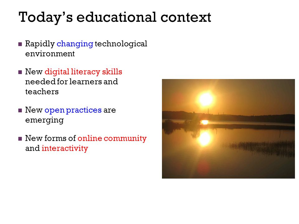 Today's educational context Rapidly changing technological environment New digital literacy skills needed for learners and teachers New open practices are emerging New forms of online community and interactivity