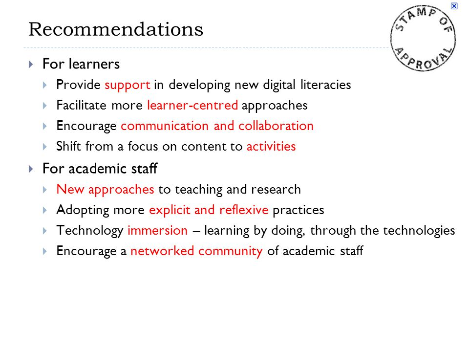 Recommendations  For learners  Provide support in developing new digital literacies  Facilitate more learner-centred approaches  Encourage communication and collaboration  Shift from a focus on content to activities  For academic staff  New approaches to teaching and research  Adopting more explicit and reflexive practices  Technology immersion – learning by doing, through the technologies  Encourage a networked community of academic staff