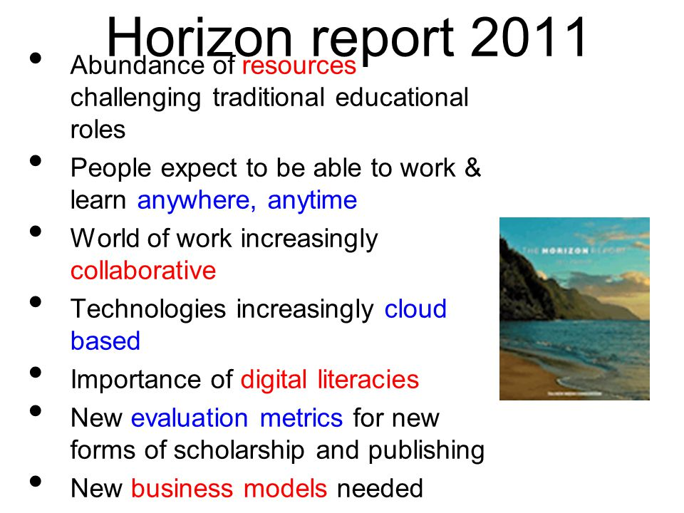 Horizon report 2011 Abundance of resources challenging traditional educational roles People expect to be able to work & learn anywhere, anytime World of work increasingly collaborative Technologies increasingly cloud based Importance of digital literacies New evaluation metrics for new forms of scholarship and publishing New business models needed Challenge of keeping abreast of new technologies