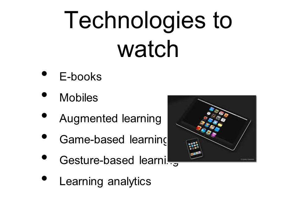 Horizon reports Mobile and e- books Gesture and augmented Learning analytics http://wp.nmc.org/horizon2011/
