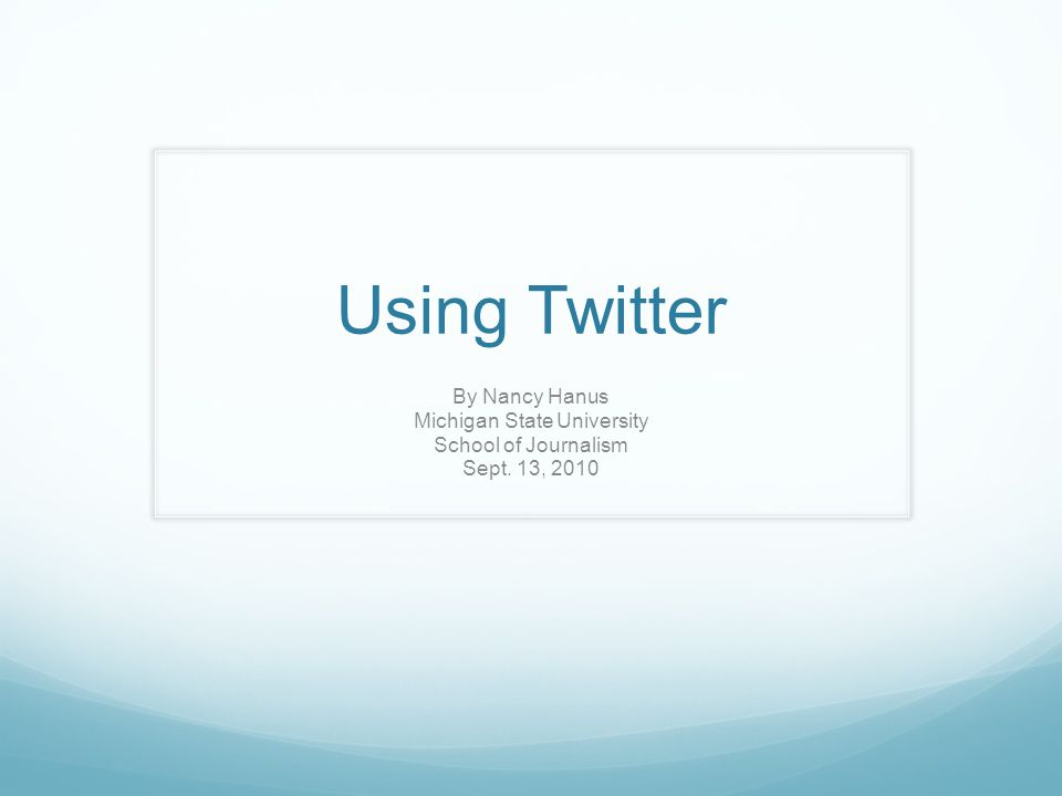 Using Twitter By Nancy Hanus Michigan State University School of Journalism Sept. 13, 2010
