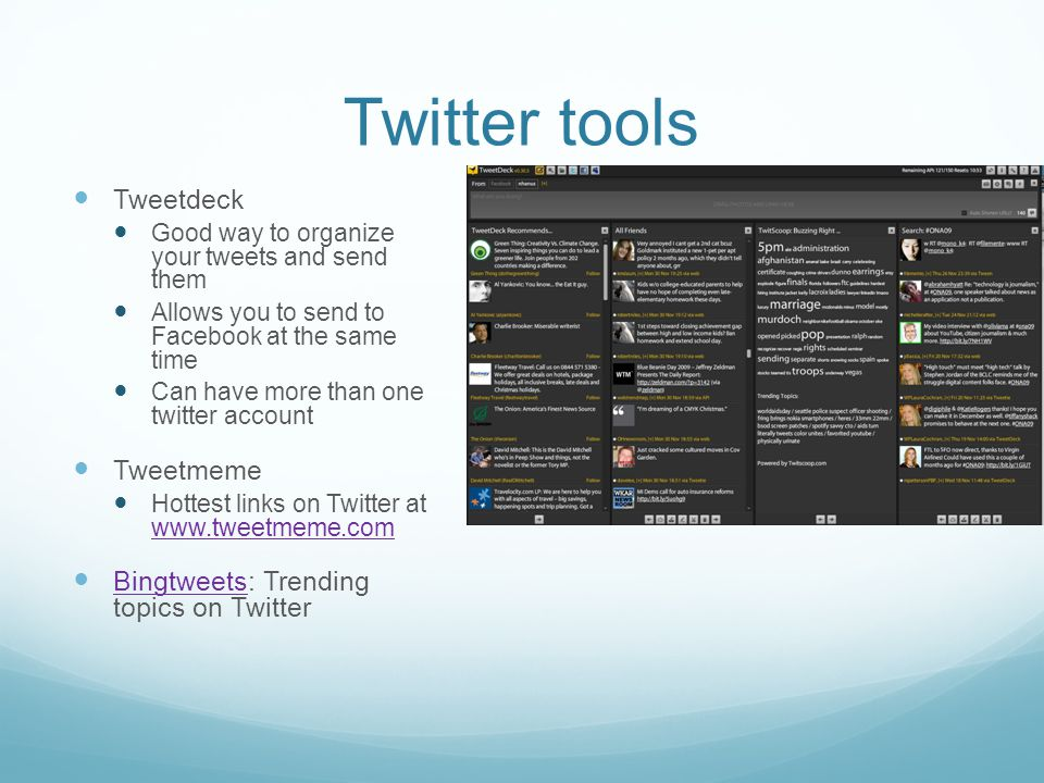 Twitter tools Tweetdeck Good way to organize your tweets and send them Allows you to send to Facebook at the same time Can have more than one twitter account Tweetmeme Hottest links on Twitter at www.tweetmeme.com www.tweetmeme.com Bingtweets: Trending topics on Twitter Bingtweets