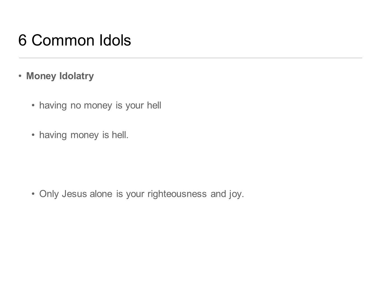 6 Common Idols Money Idolatry having no money is your hell having money is hell.